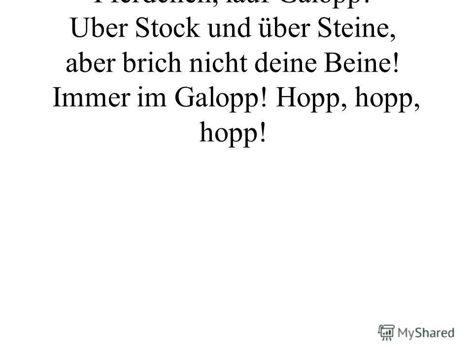 Hopp, hopp, hopp Pferdchen, lauf Galopp! Uber Stock und über Steine, aber brich nicht deine Beine! Immer im Galopp! Hopp, hopp, hopp!