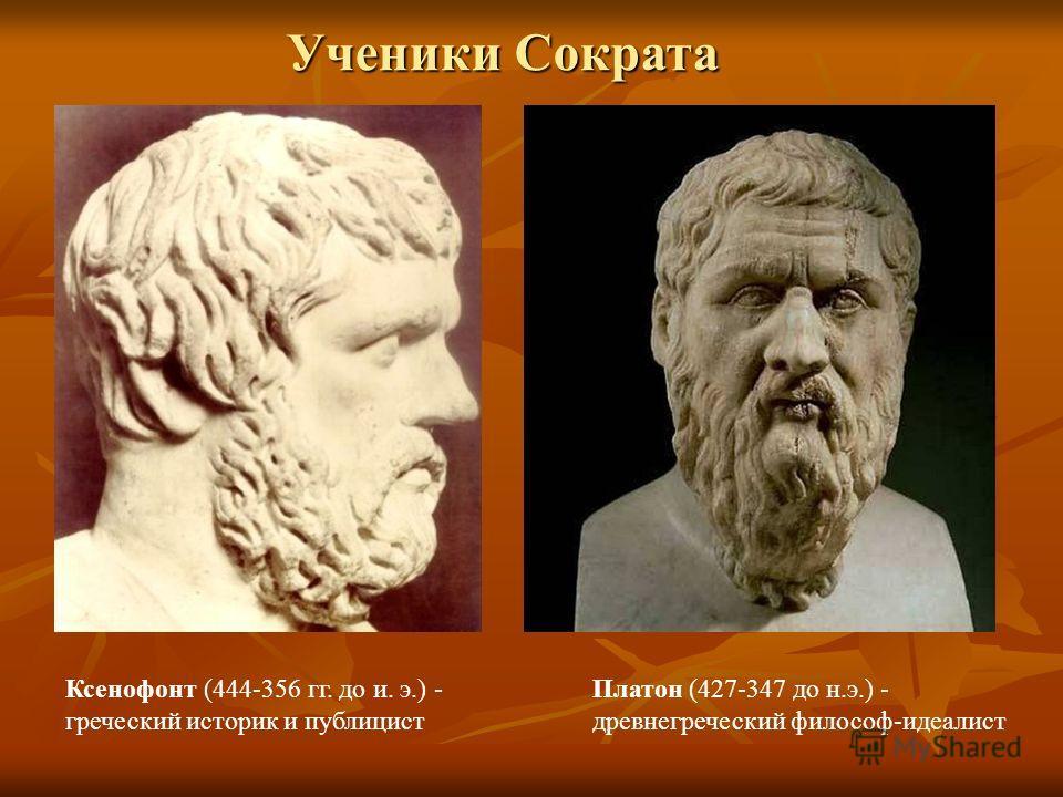 Ксенофонт (444-356 гг. до и. э.) - греческий историк и публицист Платон (427-347 до н.э.) - древнегреческий философ-идеалист Ученики Сократа
