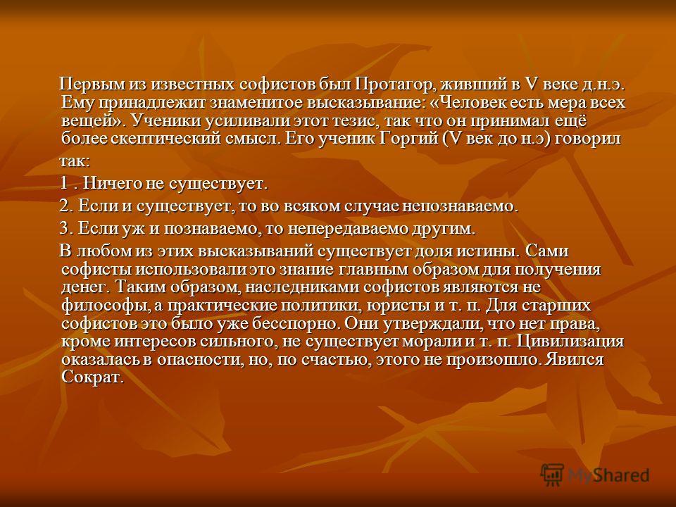 Первым из известных софистов был Протагор, живший в V веке д.н.э. Ему принадлежит знаменитое высказывание: «Человек есть мера всех вещей». Ученики усиливали этот тезис, так что он принимал ещё более скептический смысл. Его ученик Горгий (V век до н.э