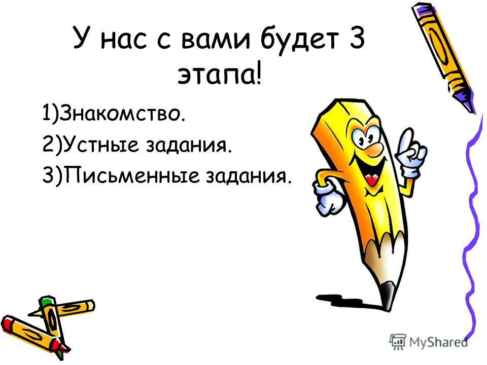 У нас с вами будет 3 этапа! 1)Знакомство. 2)Устные задания. 3)Письменные задания.