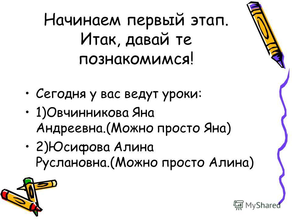 Начинаем первый этап. Итак, давай те познакомимся! Сегодня у вас ведут уроки: 1)Овчинникова Яна Андреевна.(Можно просто Яна) 2)Юсифова Алина Руслановна.(Можно просто Алина)