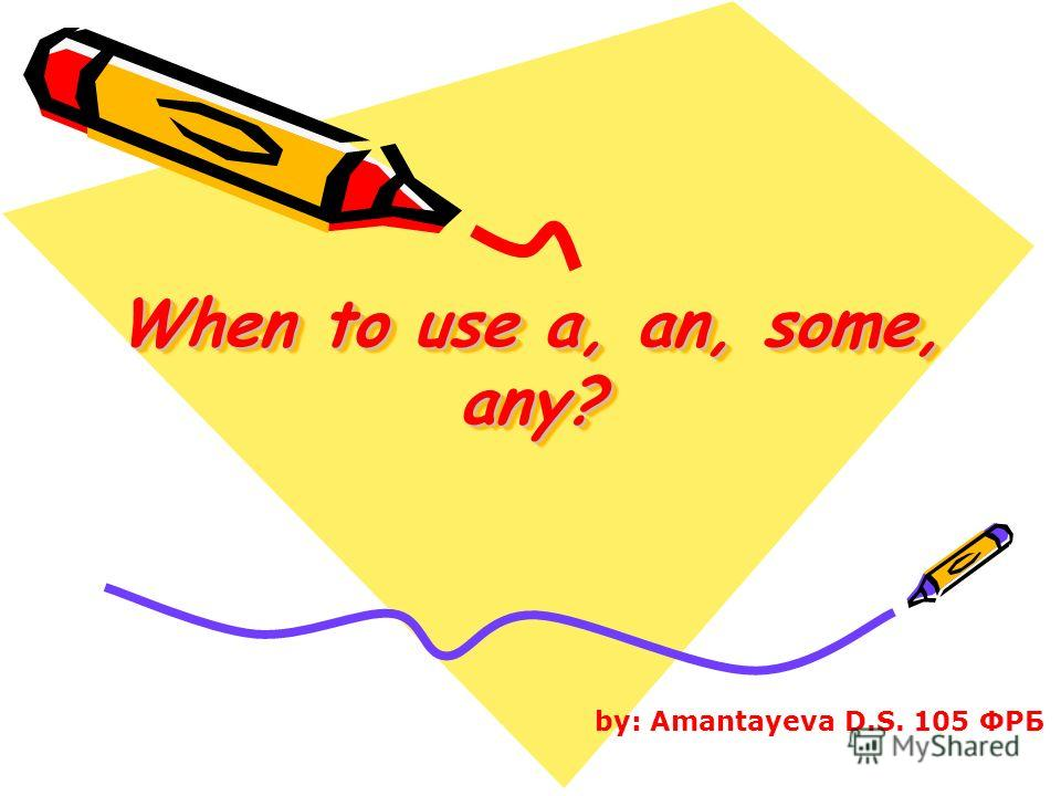 When to use a, an, some, any? by: Amantayeva D.S. 105 ФРБ