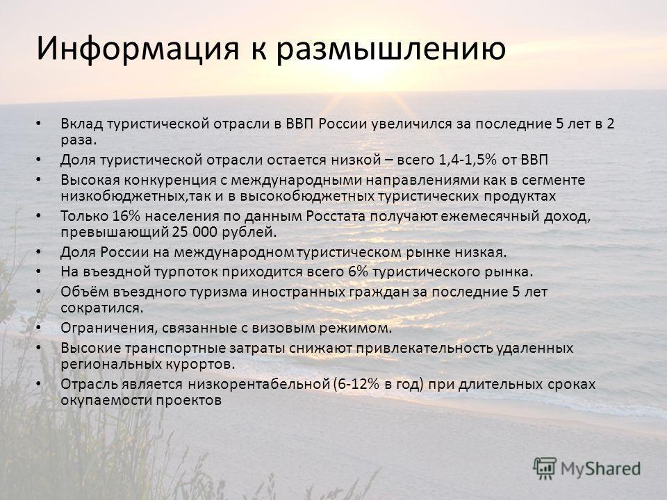 Информация к размышлению Вклад туристической отрасли в ВВП России увеличился за последние 5 лет в 2 раза. Доля туристической отрасли остается низкой – всего 1,41,5% от ВВП Высокая конкуренция с международными направлениями как в сегменте низкобюджетн