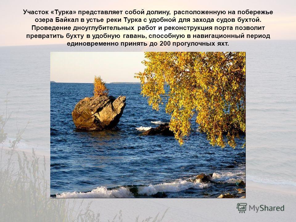 Участок «Турка» представляет собой долину, расположенную на побережье озера Байкал в устье реки Турка с удобной для захода судов бухтой. Проведение дноуглубительных работ и реконструкция порта позволит превратить бухту в удобную гавань, способную в н