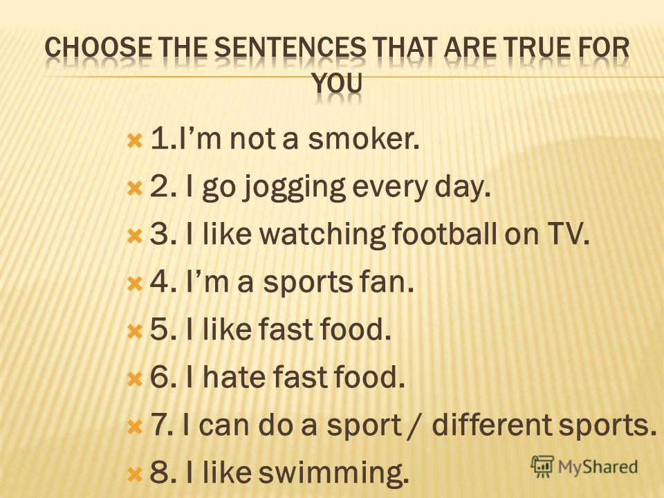 1.Im not a smoker. 2. I go jogging every day. 3. I like watching football on TV. 4. Im a sports fan. 5. I like fast food. 6. I hate fast food. 7. I can do a sport / different sports. 8. I like swimming.