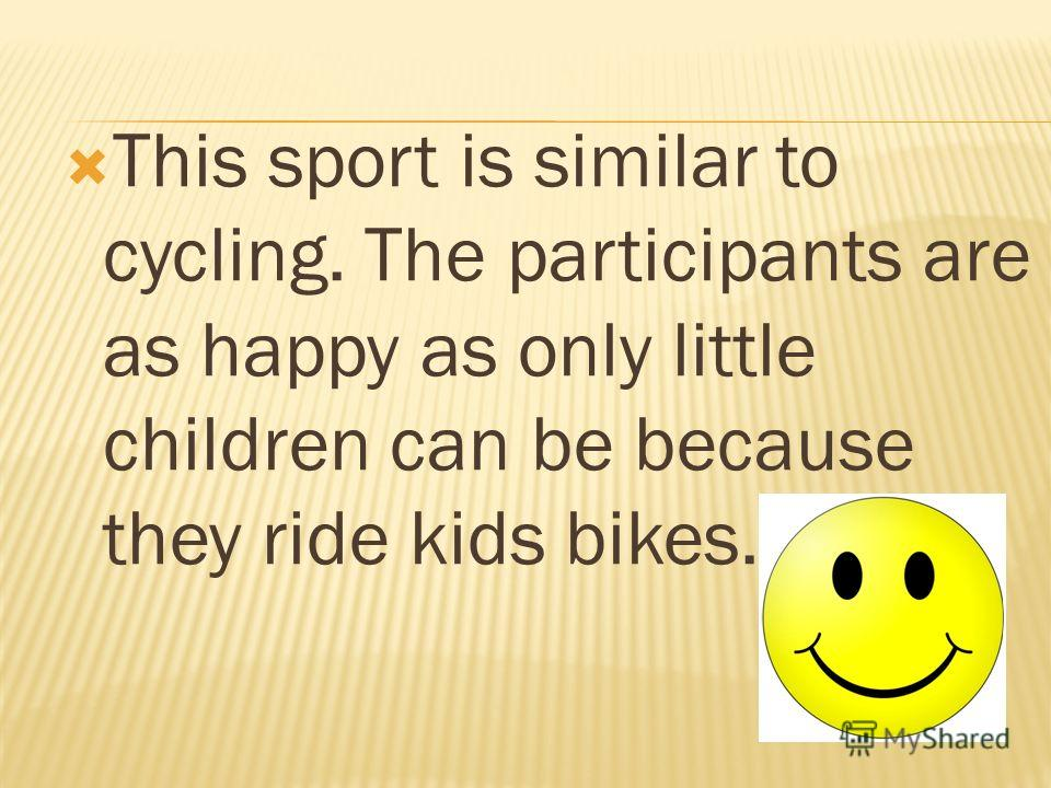 This sport is similar to cycling. The participants are as happy as only little children can be because they ride kids bikes.!