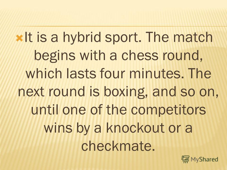 It is a hybrid sport. The match begins with a chess round, which lasts four minutes. The next round is boxing, and so on, until one of the competitors wins by a knockout or a checkmate.