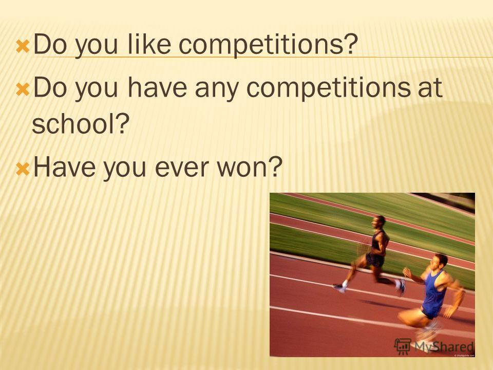 Do you like competitions? Do you have any competitions at school? Have you ever won?