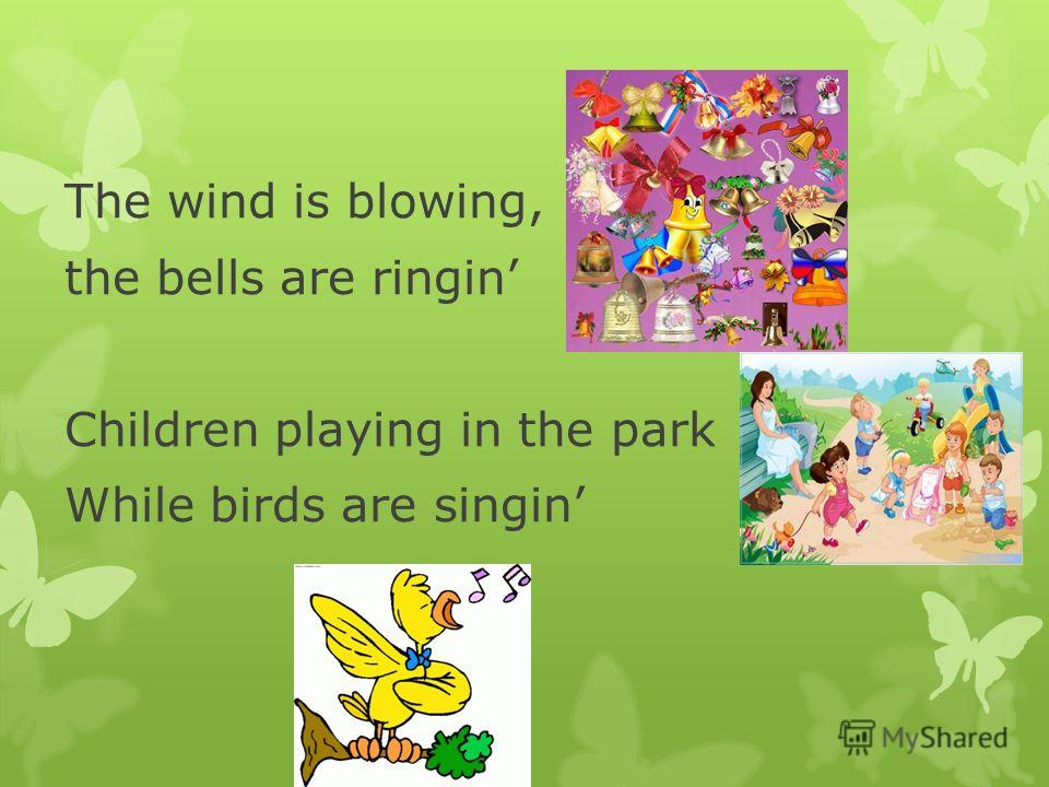 The wind is blowing, the bells are ringin Children playing in the park While birds are singin