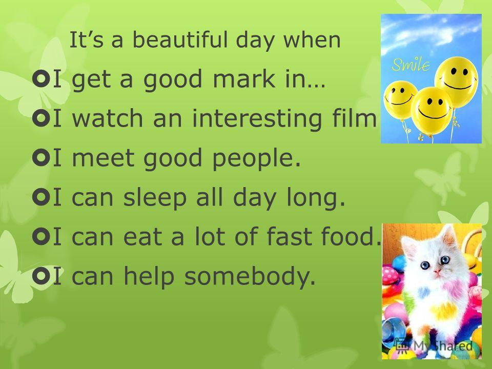 Its a beautiful day when I get a good mark in… I watch an interesting film. I meet good people. I can sleep all day long. I can eat a lot of fast food. I can help somebody.
