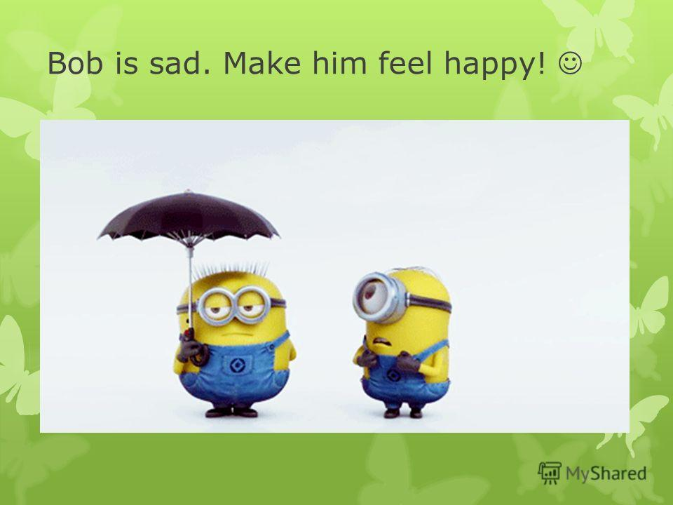 Bob is sad. Make him feel happy!