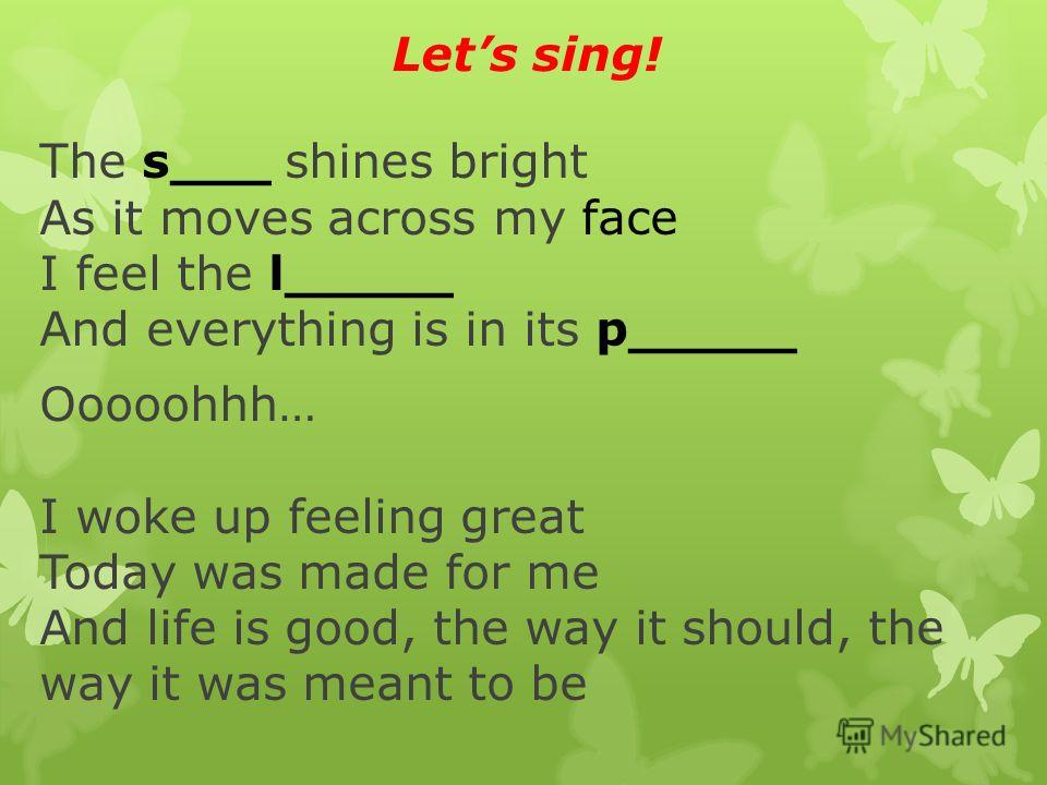 Lets sing! The s___ shines bright As it moves across my face I feel the l_____ And everything is in its p_____ Ooooohhh… I woke up feeling great Today was made for me And life is good, the way it should, the way it was meant to be