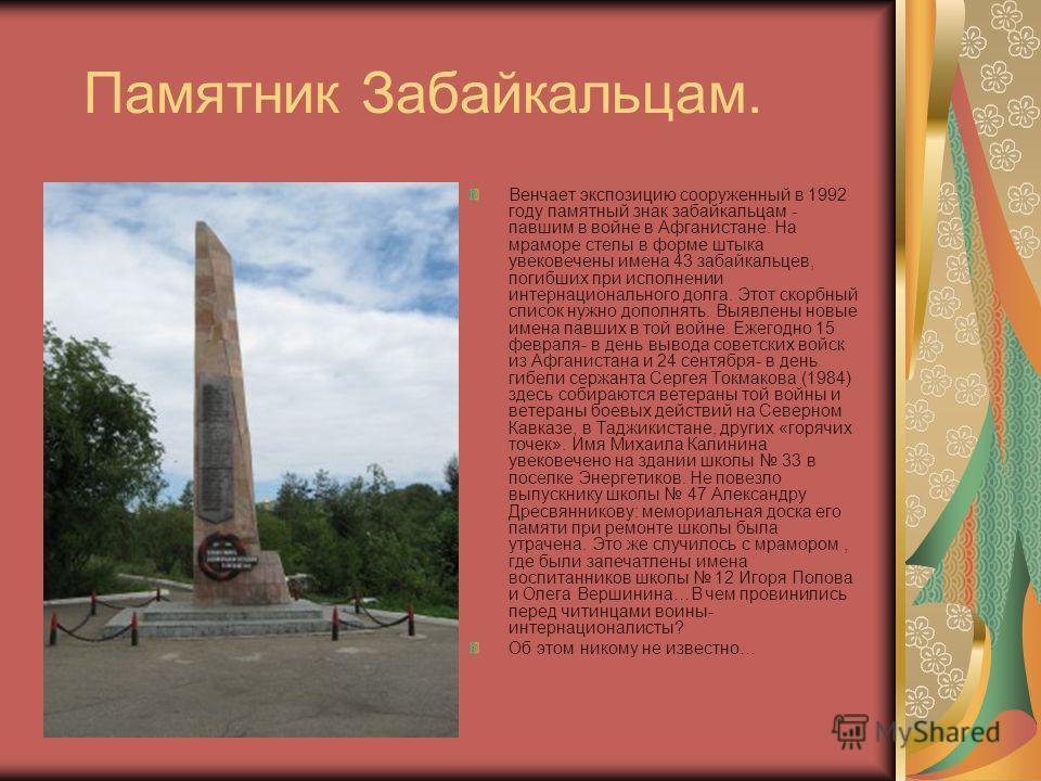 Памятник Забайкальцам. Венчает экспозицию сооруженный в 1992 году памятный знак забайкальцам - павшим в войне в Афганистане. На мраморе стелы в форме штыка увековечены имена 43 забайкальцев, погибших при исполнении интернационального долга. Этот скор