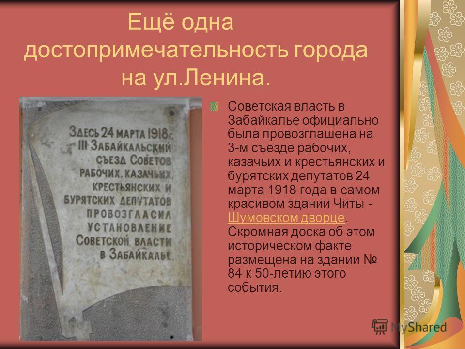 Ещё одна достопримечательность города на ул.Ленина. Советская власть в Забайкалье официально была провозглашена на 3-м съезде рабочих, казачьих и крестьянских и бурятских депутатов 24 марта 1918 года в самом красивом здании Читы - Шумовском дворце. С