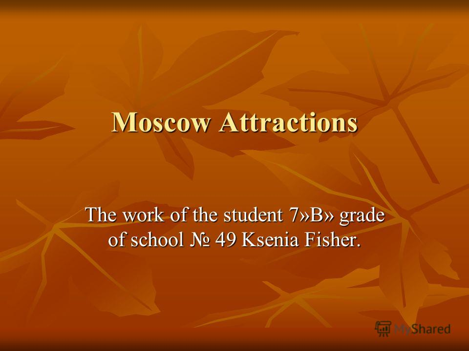 Moscow Attractions The work of the student 7»B» grade of school 49 Ksenia Fisher.