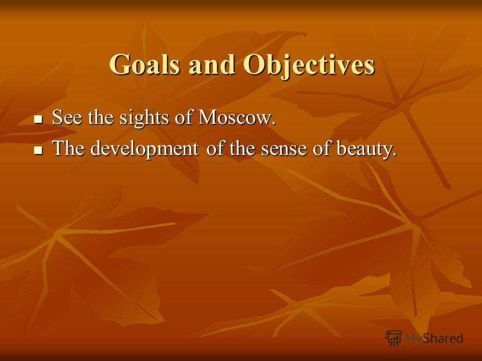 Goals and Objectives See the sights of Moscow. See the sights of Moscow. The development of the sense of beauty. The development of the sense of beauty.