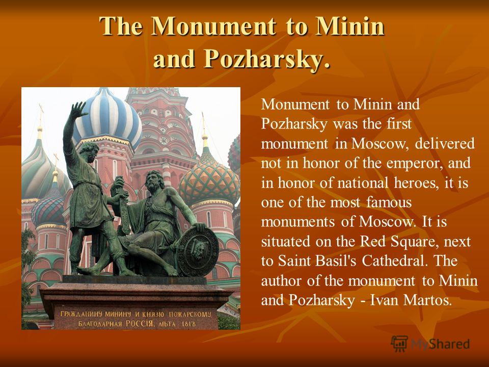 The Monument to Minin and Pozharsky. Monument to Minin and Pozharsky was the first monument in Moscow, delivered not in honor of the emperor, and in honor of national heroes, it is one of the most famous monuments of Moscow. It is situated on the Red