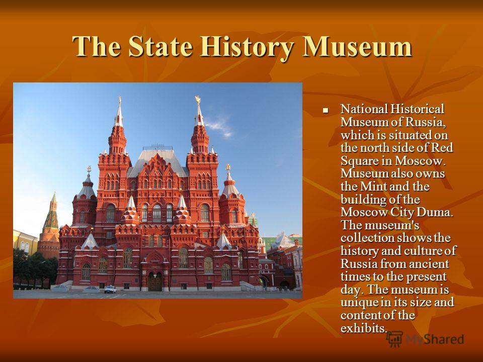 The State History Museum National Historical Museum of Russia, which is situated on the north side of Red Square in Moscow. Museum also owns the Mint and the building of the Moscow City Duma. The museum's collection shows the history and culture of R