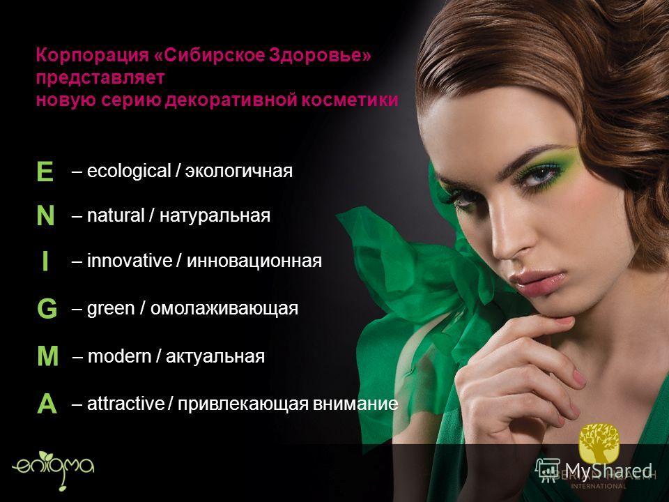 Корпорация «Сибирское Здоровье» представляет новую серию декоративной косметики – attractive / привлекающая внимание – ecological / экологичная – natural / натуральная – innovative / инновационная – green / омолаживающая – modern / актуальная E N I G