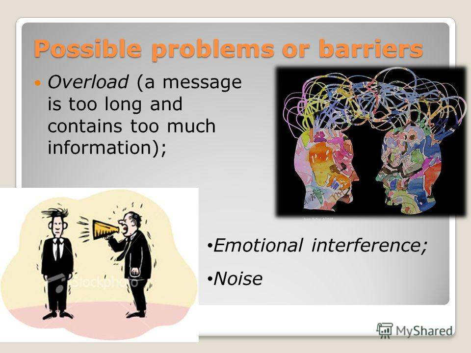 Possible problems or barriers Possible problems or barriers Overload (a message is too long and contains too much information); Emotional interference; Noise