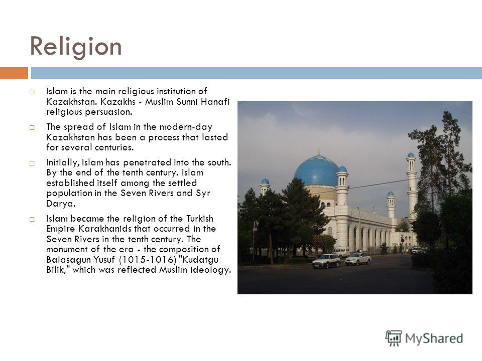 Religion Islam is the main religious institution of Kazakhstan. Kazakhs - Muslim Sunni Hanafi religious persuasion. The spread of Islam in the modern-day Kazakhstan has been a process that lasted for several centuries. Initially, Islam has penetrated