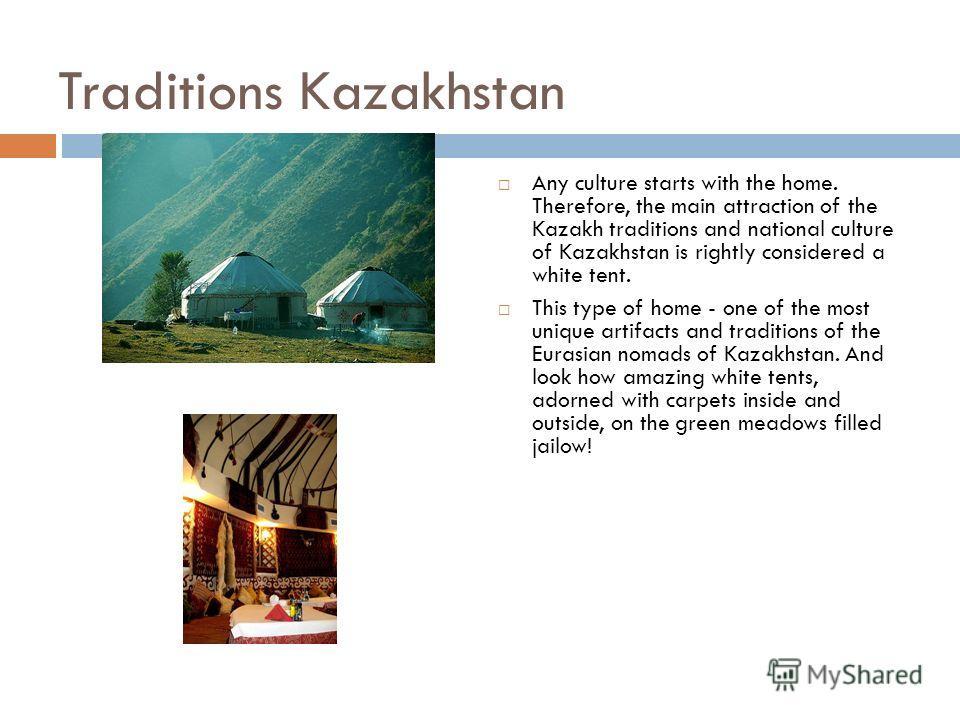 Traditions Kazakhstan Any culture starts with the home. Therefore, the main attraction of the Kazakh traditions and national culture of Kazakhstan is rightly considered a white tent. This type of home - one of the most unique artifacts and traditions