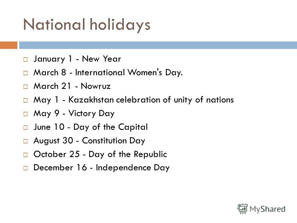 National holidays January 1 - New Year March 8 - International Women's Day. March 21 - Nowruz May 1 - Kazakhstan celebration of unity of nations May 9 - Victory Day June 10 - Day of the Capital August 30 - Constitution Day October 25 - Day of the Rep