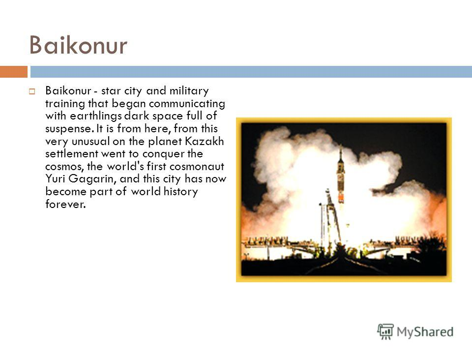 Baikonur Baikonur - star city and military training that began communicating with earthlings dark space full of suspense. It is from here, from this very unusual on the planet Kazakh settlement went to conquer the cosmos, the world's first cosmonaut