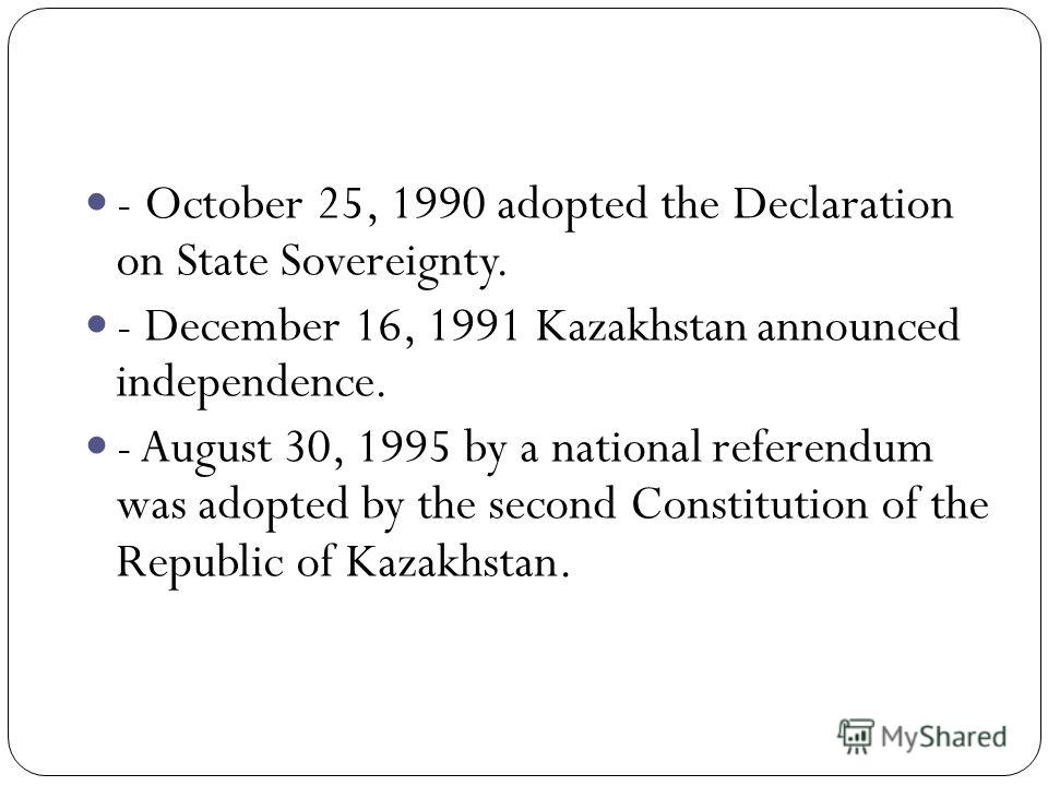 - October 25, 1990 adopted the Declaration on State Sovereignty. - December 16, 1991 Kazakhstan announced independence. - August 30, 1995 by a national referendum was adopted by the second Constitution of the Republic of Kazakhstan.