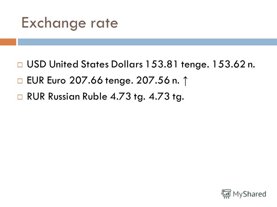 Exchange rate USD United States Dollars 153.81 tenge. 153.62 n. EUR Euro 207.66 tenge. 207.56 n. RUR Russian Ruble 4.73 tg. 4.73 tg.