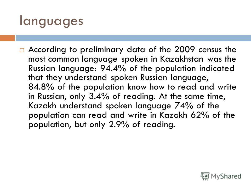 languages According to preliminary data of the 2009 census the most common language spoken in Kazakhstan was the Russian language: 94.4% of the population indicated that they understand spoken Russian language, 84.8% of the population know how to rea