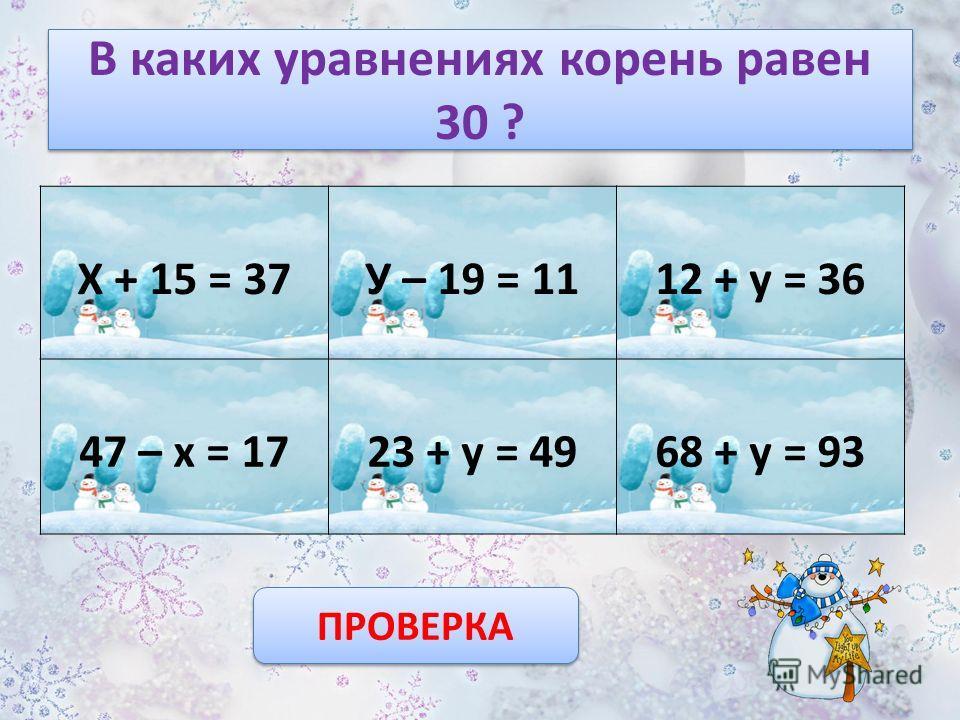 В каких уравнениях корень равен 21 ? Х + 15 = 36У – 29 = 4012 + у = 33 27 – х = 1023 + у = 4968 + у = 89 ПРОВЕРКА