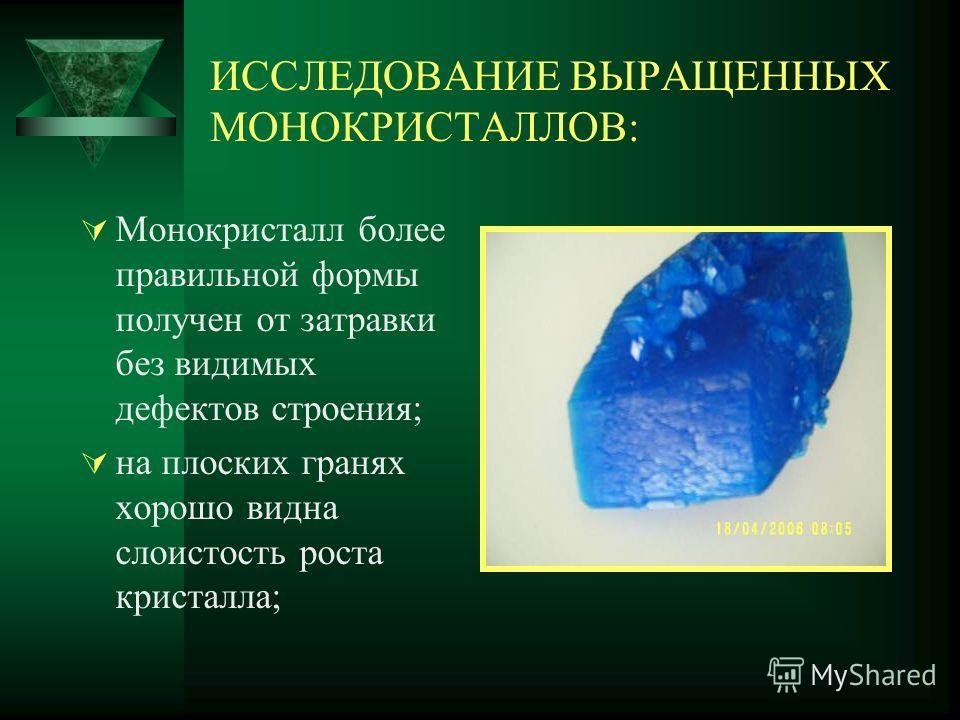 ИССЛЕДОВАНИЕ ВЫРАЩЕННЫХ МОНОКРИСТАЛЛОВ: Монокристалл более правильной формы получен от затравки без видимых дефектов строения; на плоских гранях хорошо видна слоистость роста кристалла;