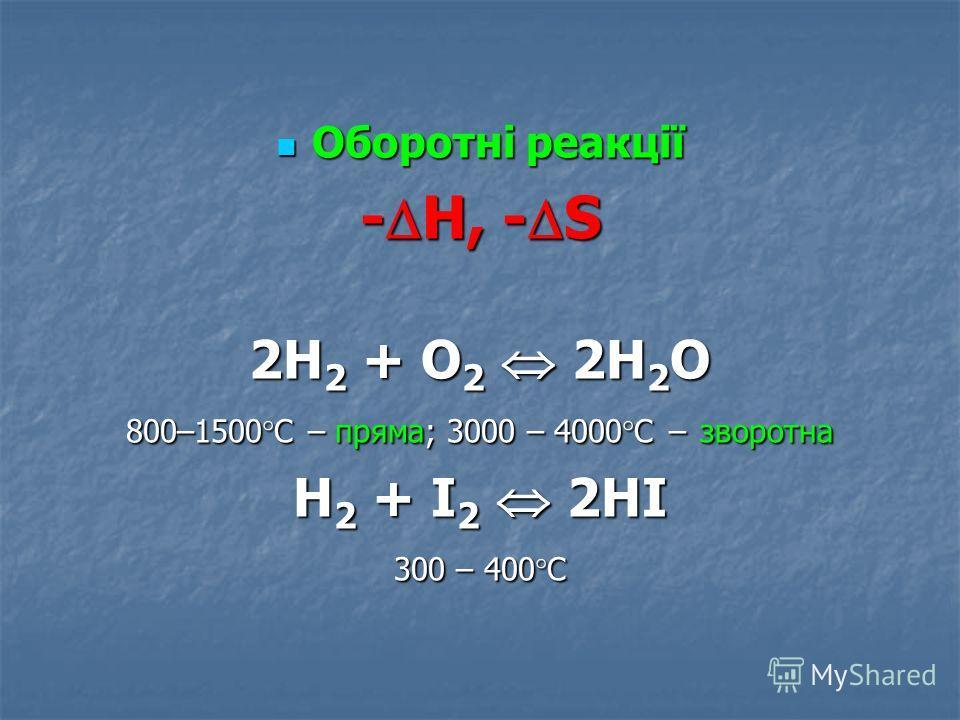 Оборотні реакції Оборотні реакції - Н, - S 2H 2 + O 2 2H 2 O 800–1500 С – пряма; 3000 – 4000 С – зворотна H 2 + I 2 2HI 300 – 400 С