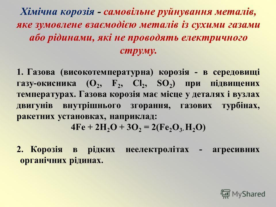 Хімічна корозія - самовільне руйнування металів, яке зумовлене взаємодією металів із сухими газами або рідинами, які не проводять електричного струму. 1.Газова (високотемпературна) корозія - в середовищі газу-окисника (O 2, F 2, Cl 2, SO 2 ) при підв