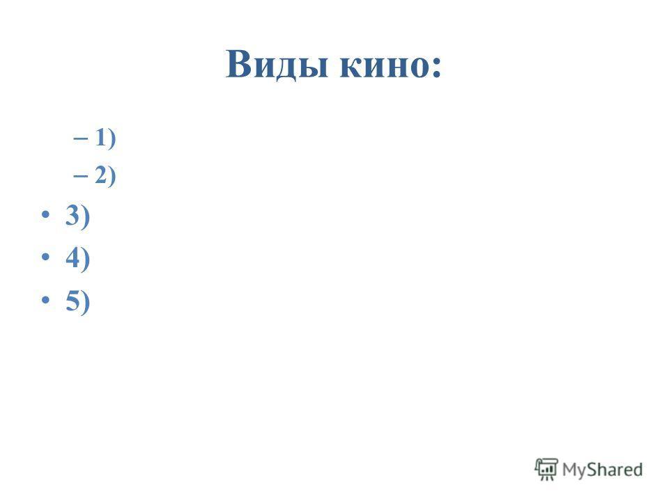 Виды кино: – 1) – 2) 3) 4) 5)
