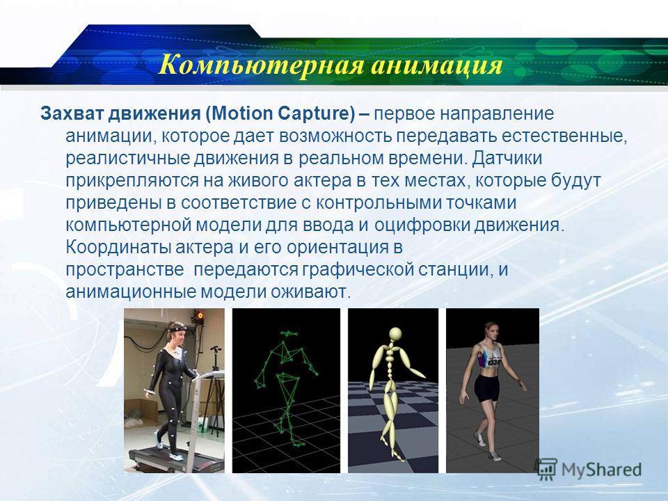 Компьютерная анимация Захват движения (Motion Capture) – первое направление анимации, которое дает возможность передавать естественные, реалистичные движения в реальном времени. Датчики прикрепляются на живого актера в тех местах, которые будут приве