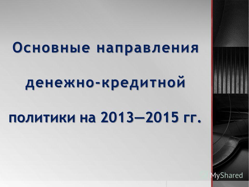 Основные направления денежно-кредитной политики на 20132015 гг.