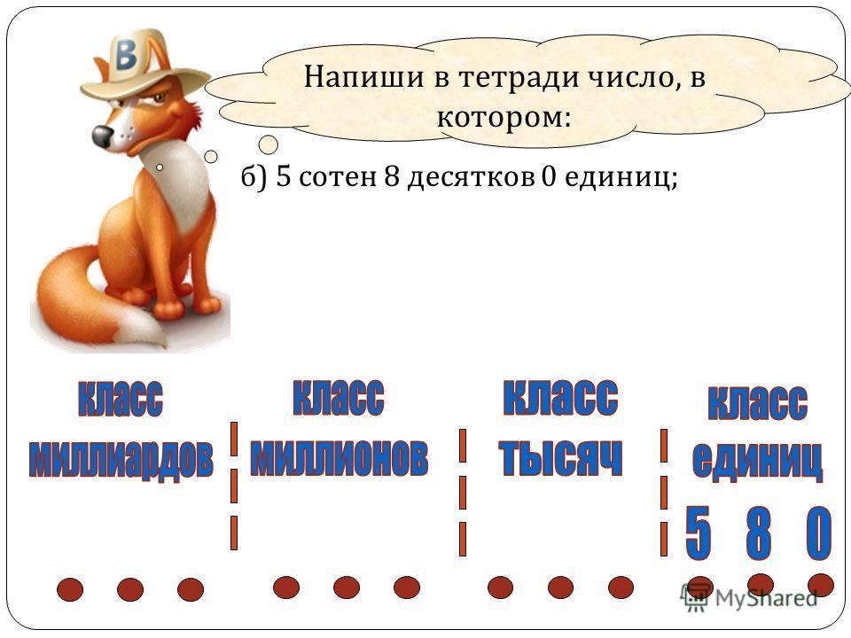 Напиши в тетради число, в котором : б ) 5 сотен 8 десятков 0 единиц ;