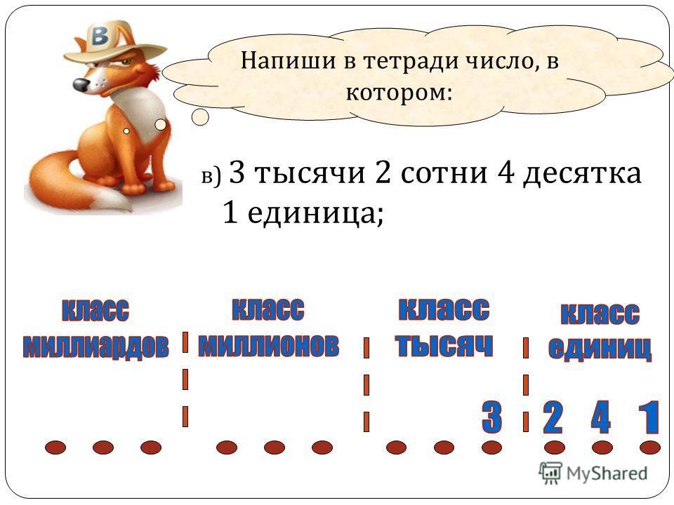 Напиши в тетради число, в котором : в ) 3 тысячи 2 сотни 4 десятка 1 единица ;