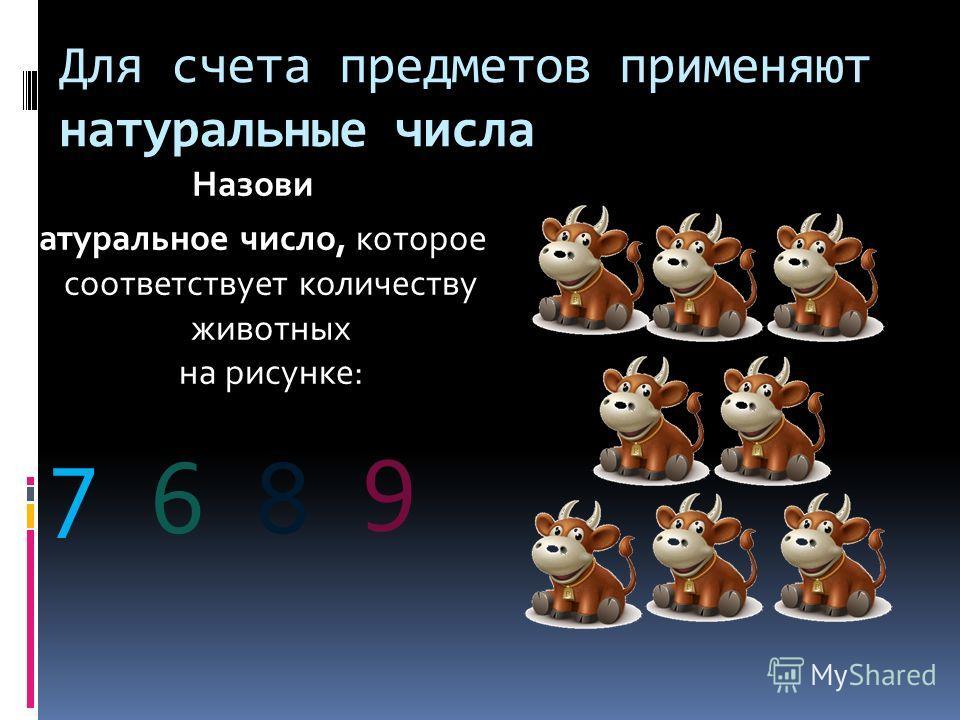 Для счета предметов применяют натуральные числа Назови натуральное число, которое соответствует количеству животных на рисунке: 7 68 9