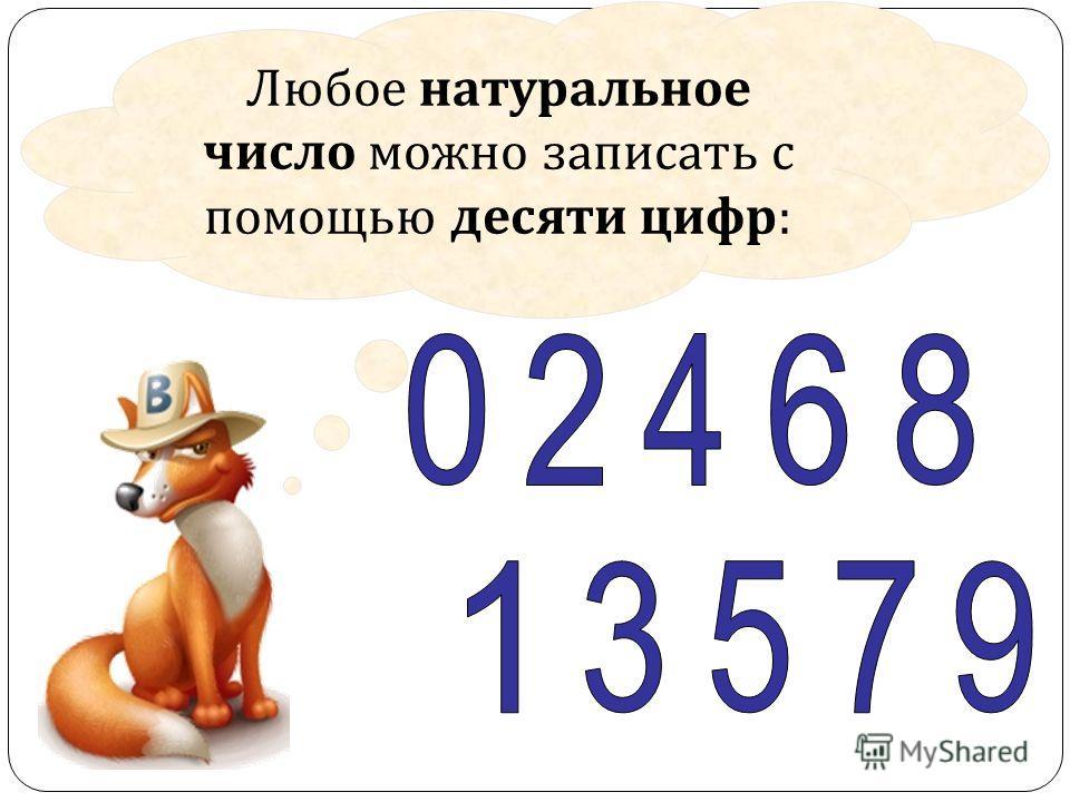 Любое натуральное число можно записать с помощью десяти цифр :