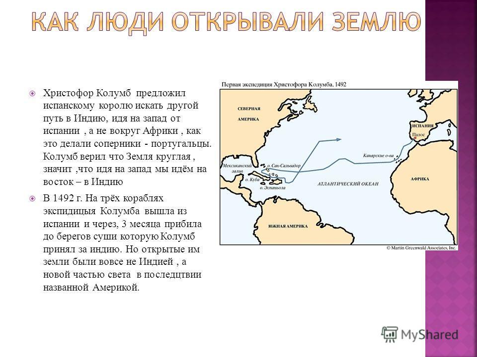 Христофор Колумб предложил испанскому королю искать другой путь в Индию, идя на запад от испании, а не вокруг Африки, как это делали соперники - португальцы. Колумб верил что Земля круглая, значит,что идя на запад мы идём на восток – в Индию В 1492 г