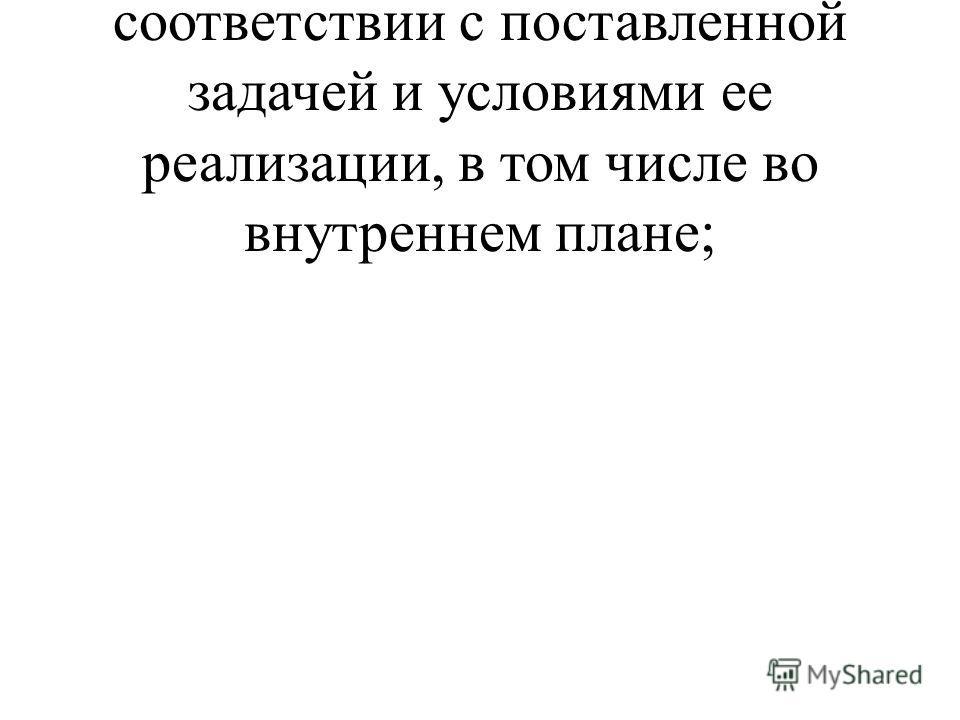 - планировать свое действие в соответствии с поставленной задачей и условиями ее реализации, в том числе во внутреннем плане;
