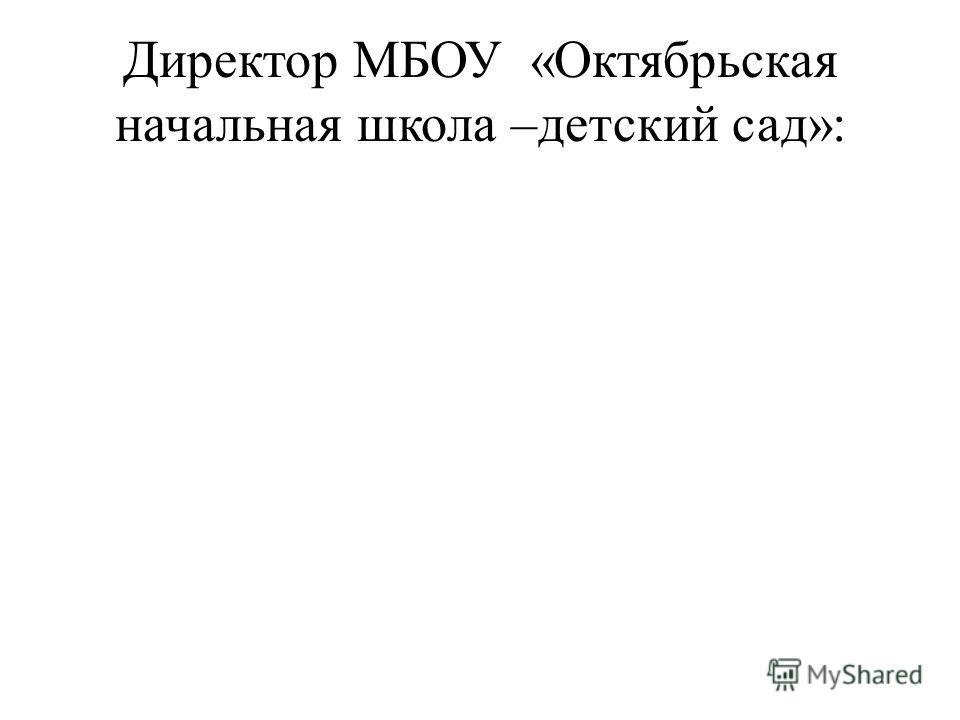 Директор МБОУ «Октябрьская начальная школа –детский сад»: