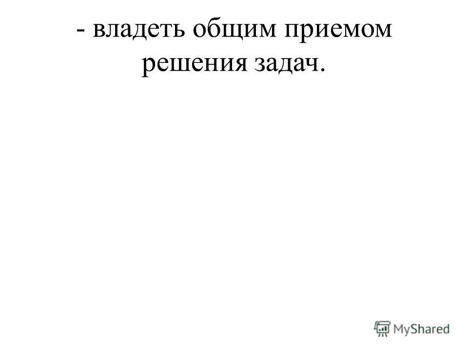 - владеть общим приемом решения задач.