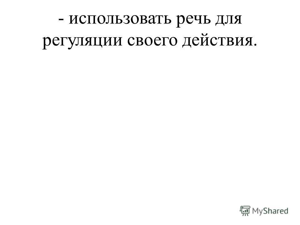 - использовать речь для регуляции своего действия.