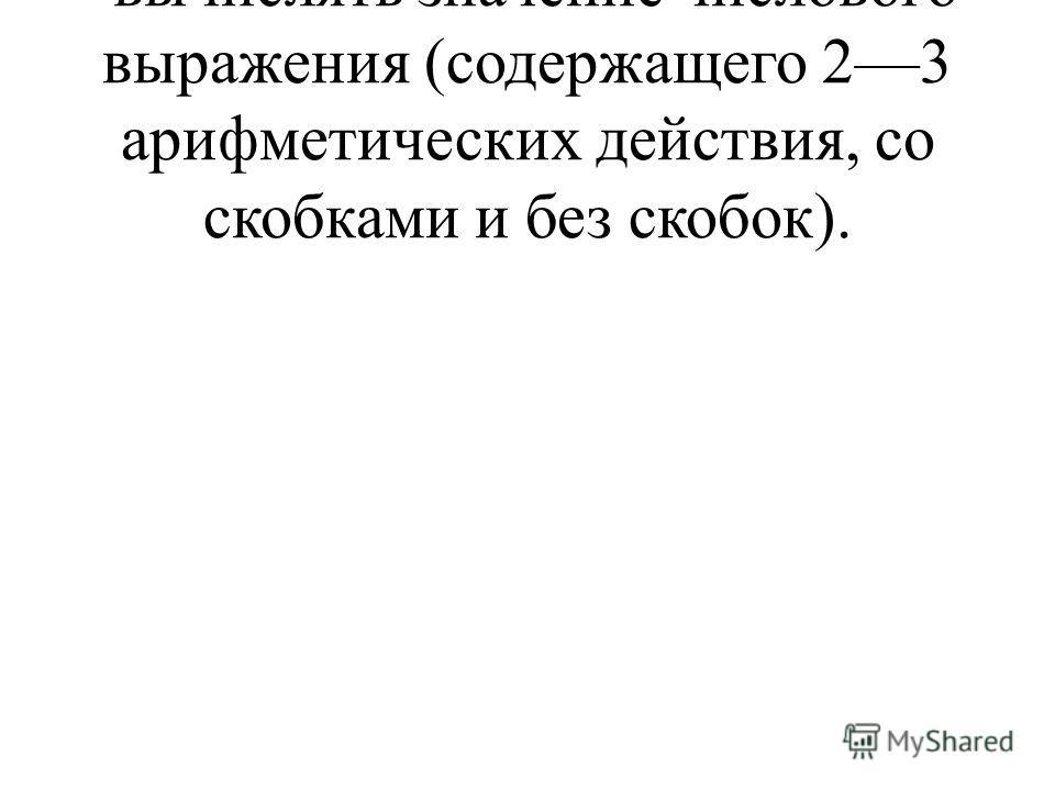 вычислять значение числового выражения (содержащего 23 арифметических действия, со скобками и без скобок).