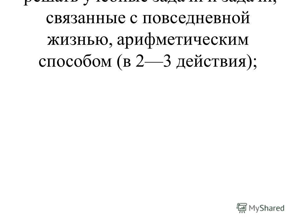 решать учебные задачи и задачи, связанные с повседневной жизнью, арифметическим способом (в 23 действия);