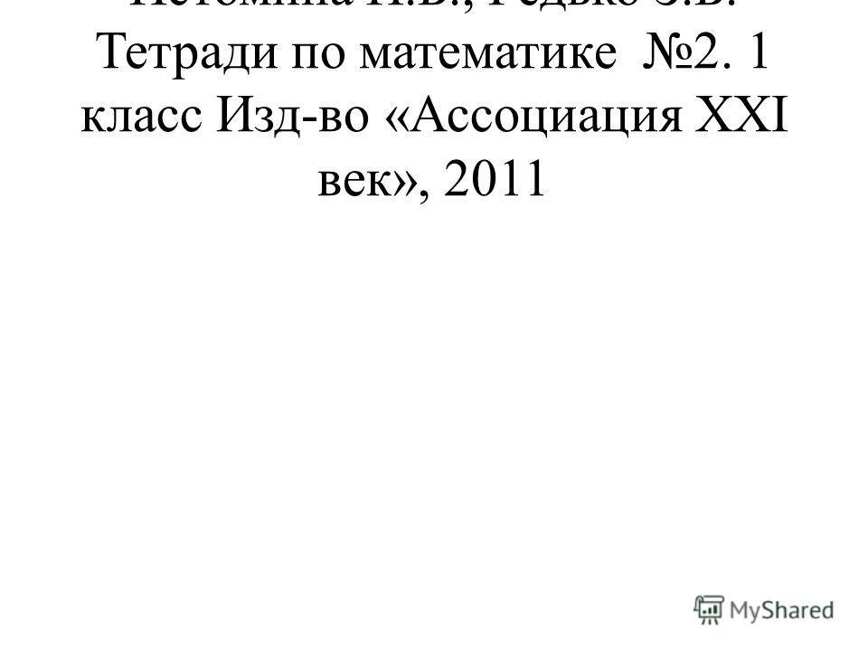 Истомина Н.Б., Редько З.Б. Тетради по математике 2. 1 класс Изд-во «Ассоциация ХХΙ век», 2011
